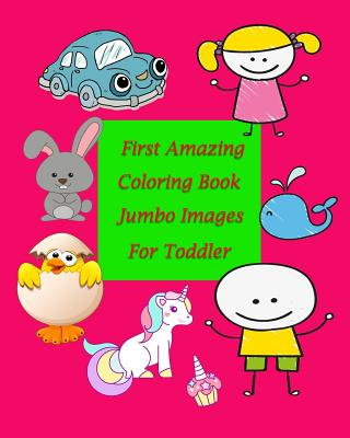 First Amazing Coloring Book Jumbo Images for Toddler: Coloring Book for Kid Is to Practice Kids and Toddler to Control Their Hands and Also Improve Th Cover Image