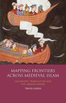 Mapping Frontiers Across Medieval Islam: Geography, Translation and the 'abbasid Empire (Library of Middle East History) Cover Image