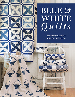 Blue & White Quilts: 13 Remarkable Quilts with Timeless Appeal Cover Image