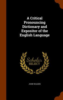 Cover for A Critical Pronouncing Dictionary and Expositor of the English Language