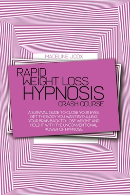 Rapid Weight Loss Hypnosis Crash Course: A Survival Guide To Close Your Eyes, Get The Body You Want By Pulling Your Brain Back To Lose Weight And Hold Cover Image
