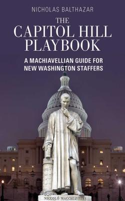 The Capitol Hill Playbook: A Machiavellian Guide for Young Political Professionals Cover Image
