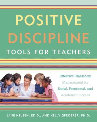 Positive Discipline Tools for Teachers: Effective Classroom Management for Social, Emotional, and Academic Success Cover Image