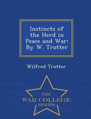 Instincts of the Herd in Peace and War: By W. Trotter - War College Series Cover Image