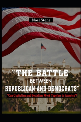 The Battle Between Republicans And Democrats: Can Capitalism And Socialism Work Together In America? Cover Image