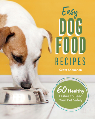 Easy Dog Food Recipes: 60 Healthy Dishes to Feed Your Pet Safely Cover Image