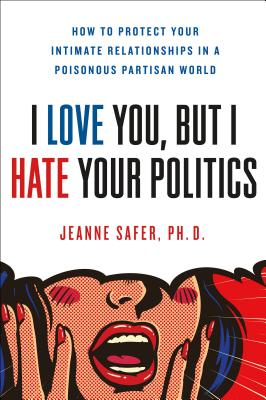 I Love You, but I Hate Your Politics: How to Protect Your Intimate Relationships in a Poisonous Partisan World Cover Image