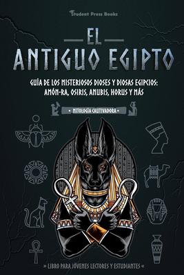 El antiguo Egipto: Guía de los misteriosos dioses y diosas egipcios: Amón-Ra, Osiris, Anubis, Horus y más (Libro para jóvenes lectores y Cover Image