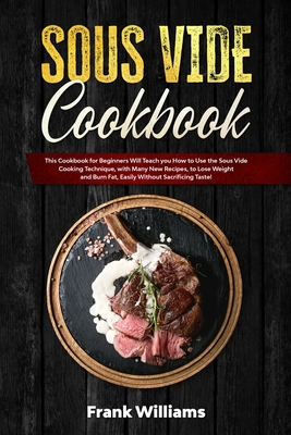 Sous Vide Cookbook: This Cookbook for Beginners Will Teach You How to Use the Sous Vide Cooking Technique, with Many New Recipes, to Lose Cover Image