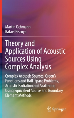Theory and Application of Acoustic Sources Using Complex Analysis: Complex Acoustic Sources, Green's Functions and Half-Space Problems, Acoustic Radia Cover Image