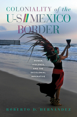 Coloniality of the US/Mexico Border: Power, Violence, and the Decolonial Imperative Cover Image
