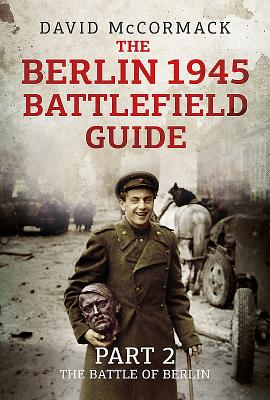 The Berlin 1945 Battlefield Guide: Part 2-The Battle of Berlin Cover Image