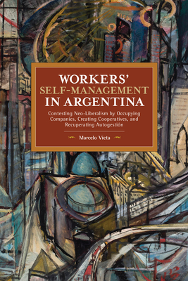 Workers' Self-Management in Argentina: Contesting Neo-Liberalism by Occupying Companies, Creating Cooperatives, and Recuperating Autogestión (Historical Materialism) Cover Image