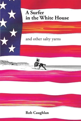 A Surfer In The White House: and other salty yarns Cover Image