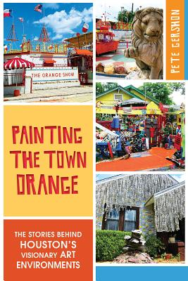 Painting the Town Orange: The Stories Behind Houston's Visionary Art Environments (Landmarks) Cover Image