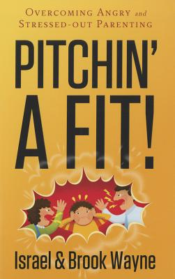 Pitchin' a Fit!: Overcoming Angry and Stressed-Out Parenting Cover Image