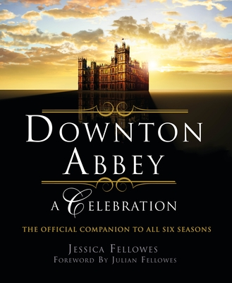 Downton Abbey - A Celebration: The Official Companion to All Six Seasons (The World of Downton Abbey) Cover Image