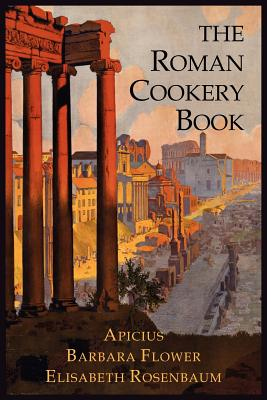The Roman Cookery Book: A Critical Translation of the Art of Cooking, for Use in the Study and the Kitchen Cover Image