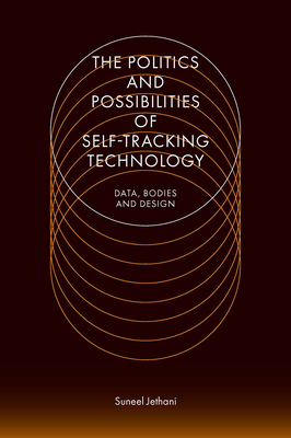 The Politics and Possibilities of Self-Tracking Technology: Data, Bodies and Design Cover Image