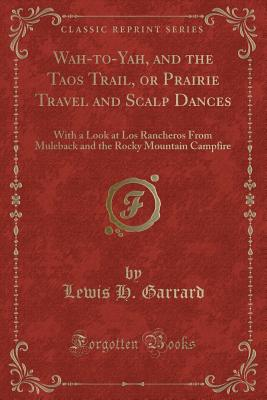 Cover for Wah-To-Yah, and the Taos Trail, or Prairie Travel and Scalp Dances