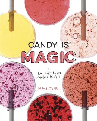 Candy Is Magic: Real Ingredients, Modern Recipes [A Baking Book] Cover Image