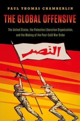 The Global Offensive: The United States, the Palestine Liberation Organization, and the Making of the Post-Cold War Order Cover Image