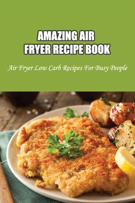 Amazing Air Fryer Recipe Book: Air Fryer Low Carb Recipes For Busy People: Low Carb Air Fryer Vegetables Cover Image
