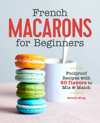 French Macarons for Beginners: Foolproof Recipes with 60 Flavors to Mix and Match Cover Image