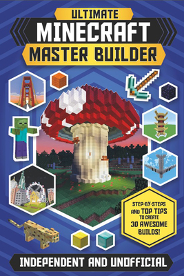 Ultimate Minecraft Master Builder: Step-By-Steps and Top Tips to Create 30 Awesome Builds! Cover Image