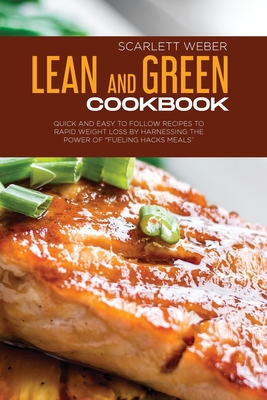 Lean and Green Cookbook: Quick and Easy to Follow Recipes to Rapid Weight Loss By Harnessing The Power of Fueling Hacks Meals Cover Image