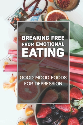 Breaking Free From Emotional Eating: Good Mood Foods For Depression: Food For A Happy Mood Cover Image