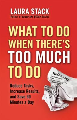 What To Do When There's Too Much To Do: Reduce Tasks, Increase Results, and Save 90 Minutes a Day Cover Image