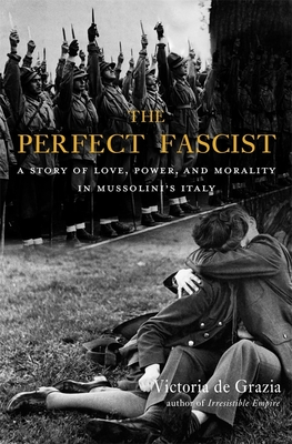 The Perfect Fascist: A Story of Love, Power, and Morality in Mussolini's Italy Cover Image