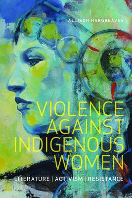 Violence Against Indigenous Women: Literature, Activism, Resistance (Indigenous Studies) Cover Image