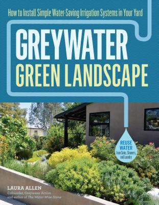 Greywater, Green Landscape: How to Install Simple Water-Saving Irrigation Systems in Your Yard Cover Image