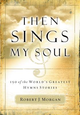 Then Sings My Soul: 150 of the World's Greatest Hymn Stories Cover Image