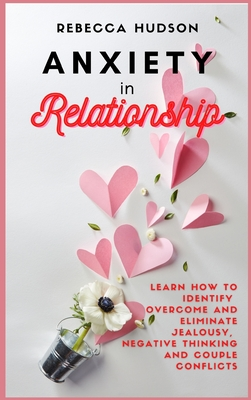 Anxiety In Relationship: Learn How to Identify, overcome and eliminate Jealousy, Negative thinking and Couple conflicts. Cover Image