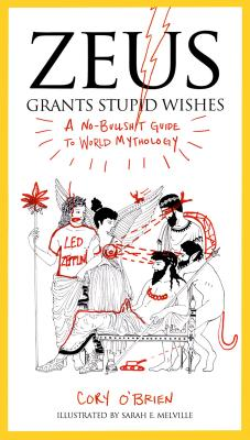 Zeus Grants Stupid Wishes: A No-Bullshit Guide to World Mythology Cover Image