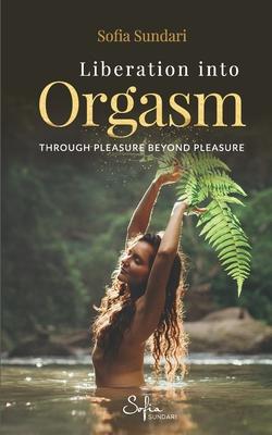 Liberation Into Orgasm: Through Pleasure Beyond Pleasure Cover Image
