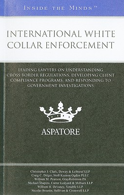 International White Collar Enforcement: Leading Lawyers on Understanding Cross-Border Regulations, Developing Client Compliance Programs, and Respondi Cover Image