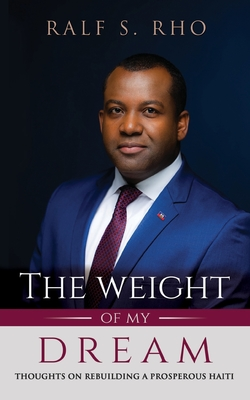 The Weight Of My Dream: Thoughts on Rebuilding a Prosperous Haiti Cover Image
