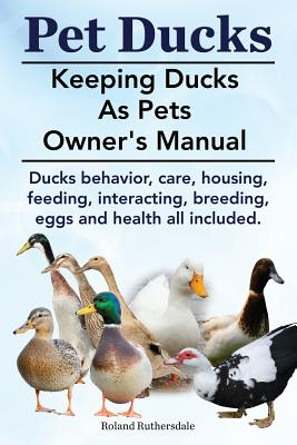 Pet Ducks. Keeping Ducks as Pets Owner's Manual. Ducks Behavior, Care, Housing, Feeding, Interacting, Breeding, Eggs and Health All Included. Cover Image