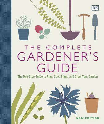 The Complete Gardener's Guide: The One-Stop Guide to Plan, Sow, Plant, and Grow Your Garden Cover Image