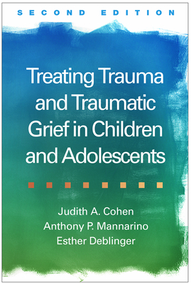 Treating Trauma and Traumatic Grief in Children and Adolescents, Second Edition Cover Image