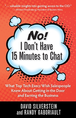 No! I Don't Have 15 Minutes to Chat: What Top Tech Execs Wish Salespeople Knew About Getting in the Door and Earning the Business Cover Image