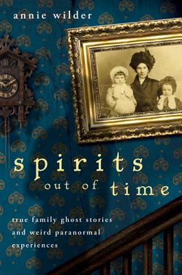 Spirits Out of Time: True Family Ghost Stories and Weird Paranormal Experiences Cover Image