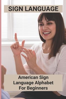Sign Language: American Sign Language Alphabet For Beginners: American Sign Language Cover Image
