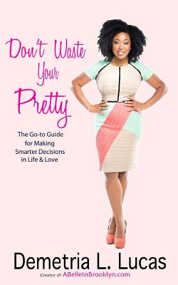 Don't Waste Your Pretty: The Go-to Guide for Making Smarter Decisions in Life & Love Cover Image