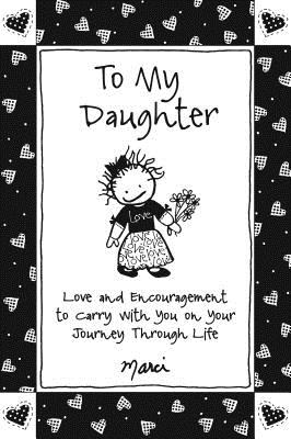 To My Daughter: Love and Encouragement to Carry with You on Your Journey Through Life Cover Image