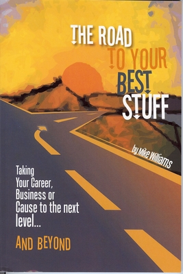 Road to Your Best Stuff: Taking Your Career, Business or Cause to the Next Level...and Beyond Cover Image